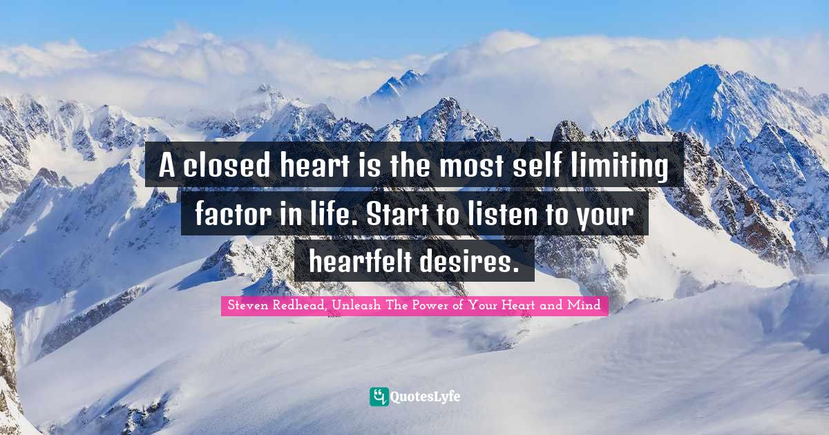 Steven Redhead, Unleash The Power of Your Heart and Mind Quotes: A closed heart is the most self limiting factor in life. Start to listen to your heartfelt desires.