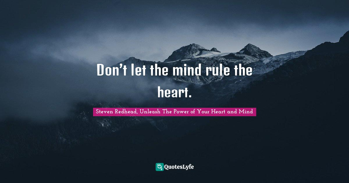 Steven Redhead, Unleash The Power of Your Heart and Mind Quotes: Don't let the mind rule the heart.