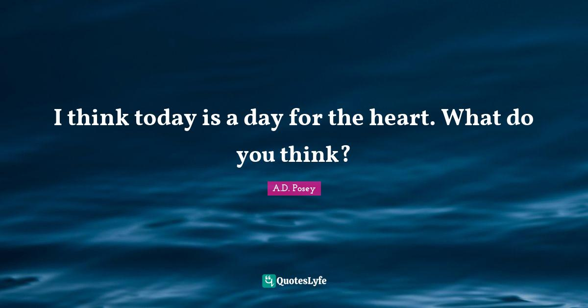 A.D. Posey Quotes: I think today is a day for the heart. What do you think?