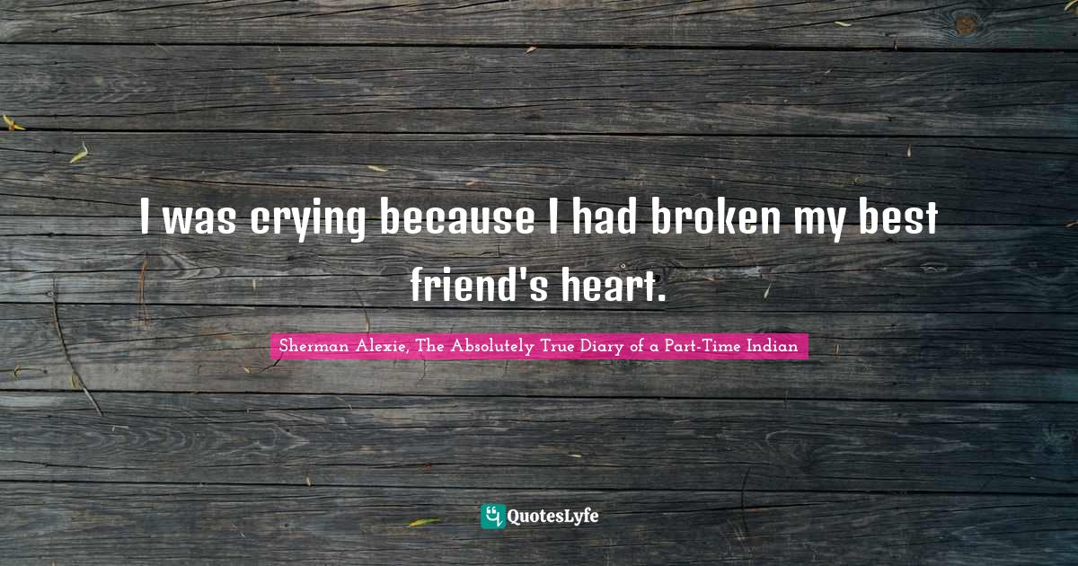Sherman Alexie, The Absolutely True Diary of a Part-Time Indian Quotes: I was crying because I had broken my best friend's heart.