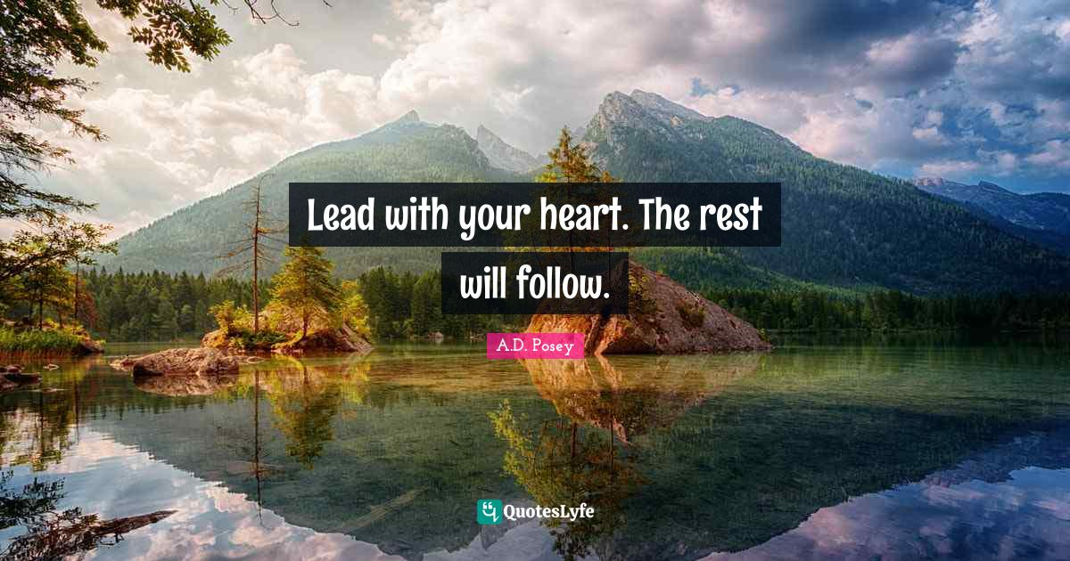 A.D. Posey Quotes: Lead with your heart. The rest will follow.