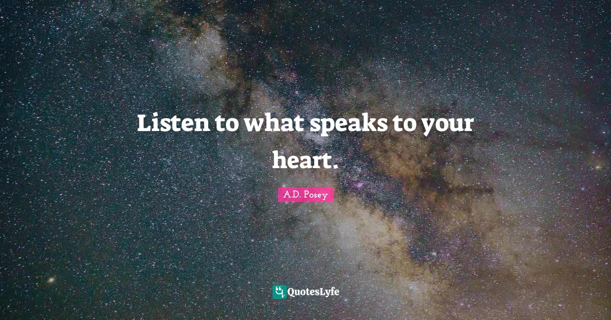 A.D. Posey Quotes: Listen to what speaks to your heart.