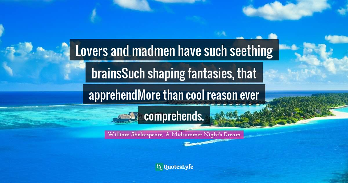 William Shakespeare, A Midsummer Night's Dream Quotes: Lovers and madmen have such seething brainsSuch shaping fantasies, that apprehendMore than cool reason ever comprehends.