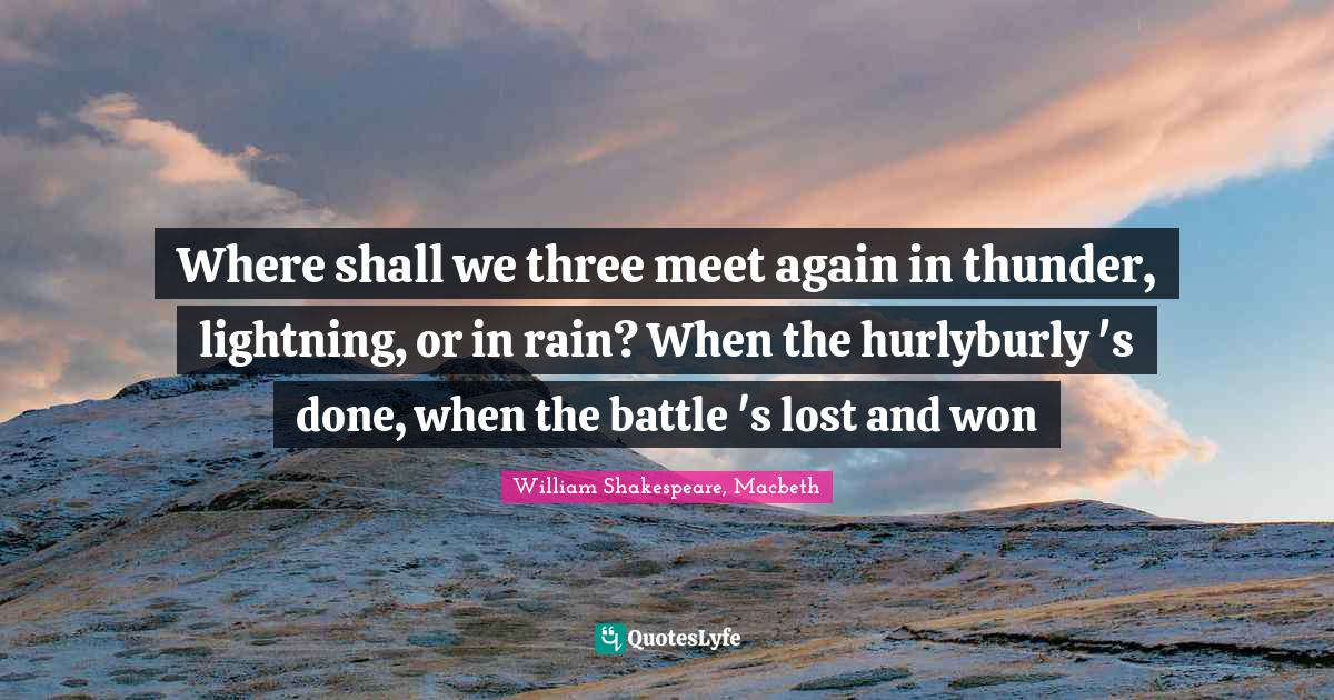 William Shakespeare, Macbeth Quotes: Where shall we three meet again in thunder, lightning, or in rain? When the hurlyburly 's done, when the battle 's lost and won