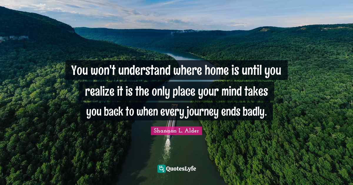 Shannon L. Alder Quotes: You won't understand where home is until you realize it is the only place your mind takes you back to when every journey ends badly.