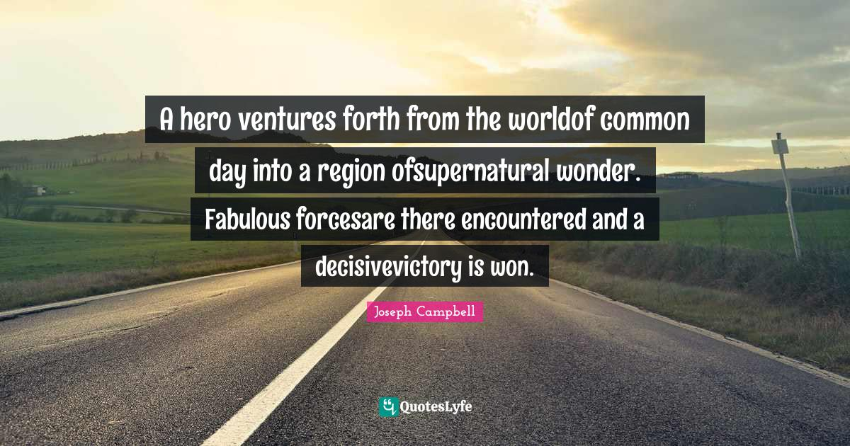 Joseph Campbell Quotes: A hero ventures forth from the worldof common day into a region ofsupernatural wonder. Fabulous forcesare there encountered and a decisivevictory is won.