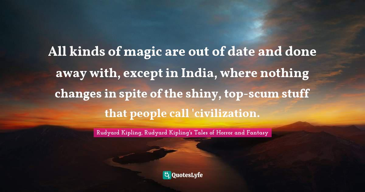 Rudyard Kipling, Rudyard Kipling's Tales of Horror and Fantasy Quotes: All kinds of magic are out of date and done away with, except in India, where nothing changes in spite of the shiny, top-scum stuff that people call 'civilization.