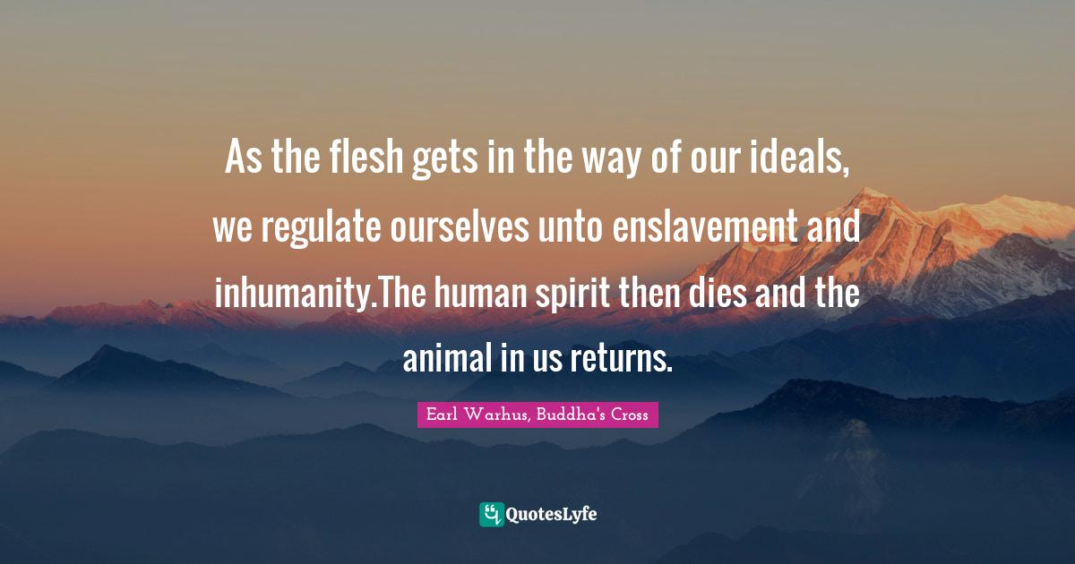 Earl Warhus, Buddha's Cross Quotes: As the flesh gets in the way of our ideals, we regulate ourselves unto enslavement and inhumanity.The human spirit then dies and the animal in us returns.