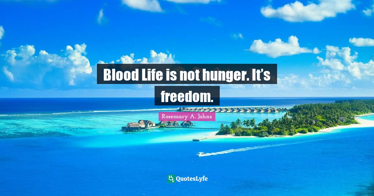 Rosemary A. Johns Quotes: Blood Life is not hunger. It's freedom.