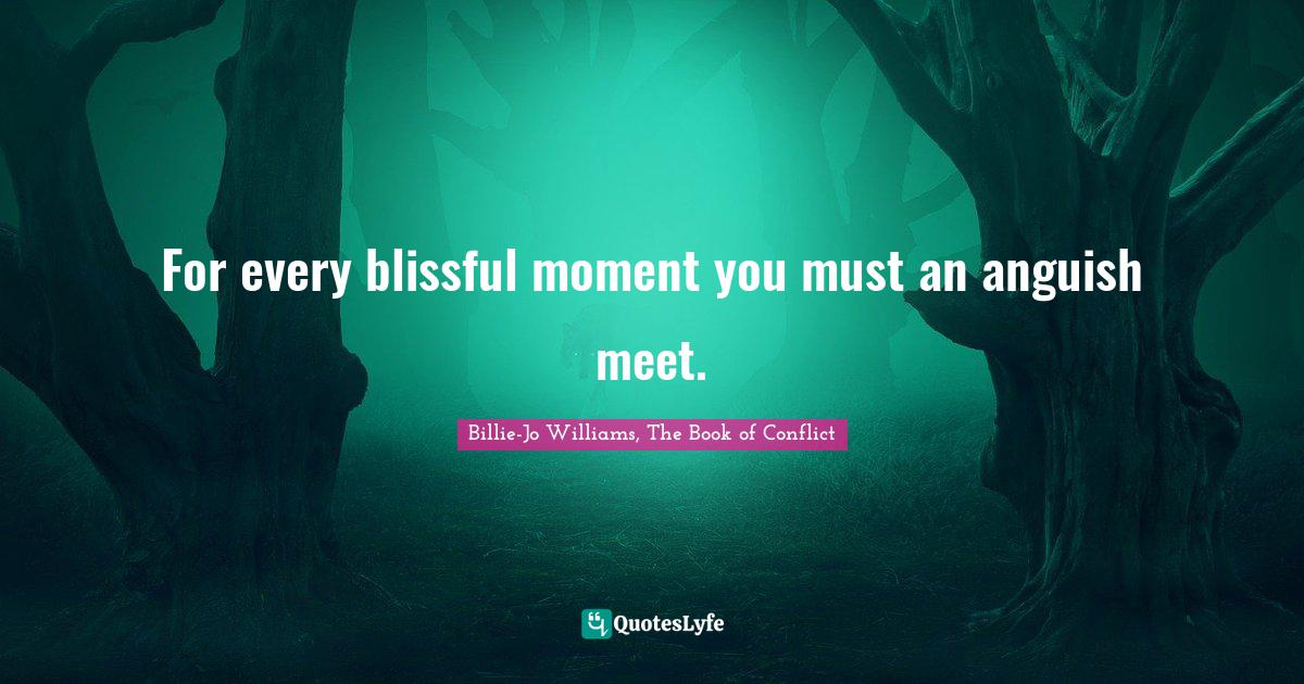 Billie-Jo Williams, The Book of Conflict Quotes: For every blissful moment you must an anguish meet.