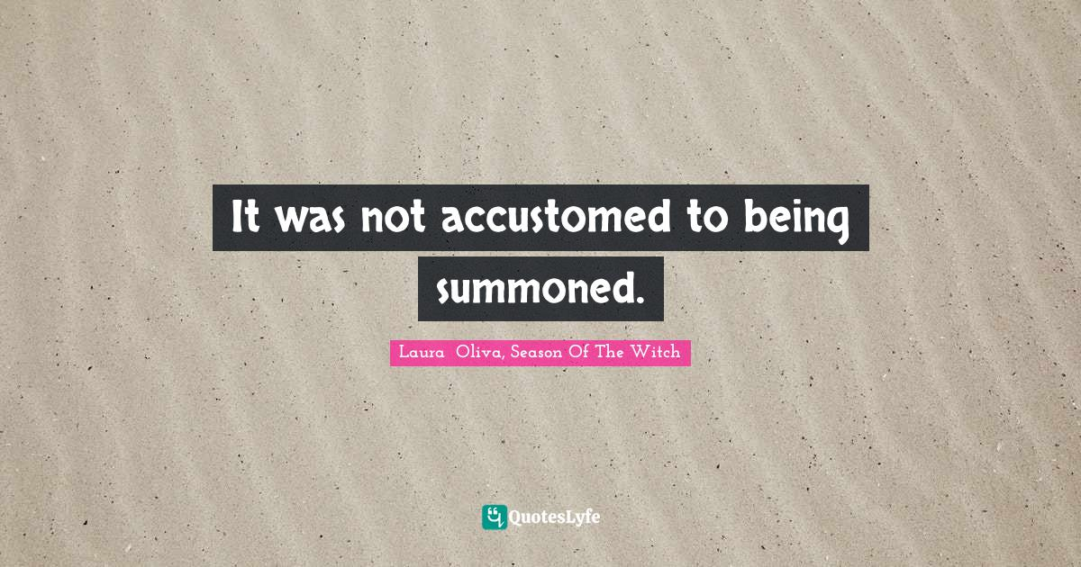 Laura  Oliva, Season Of The Witch Quotes: It was not accustomed to being summoned.
