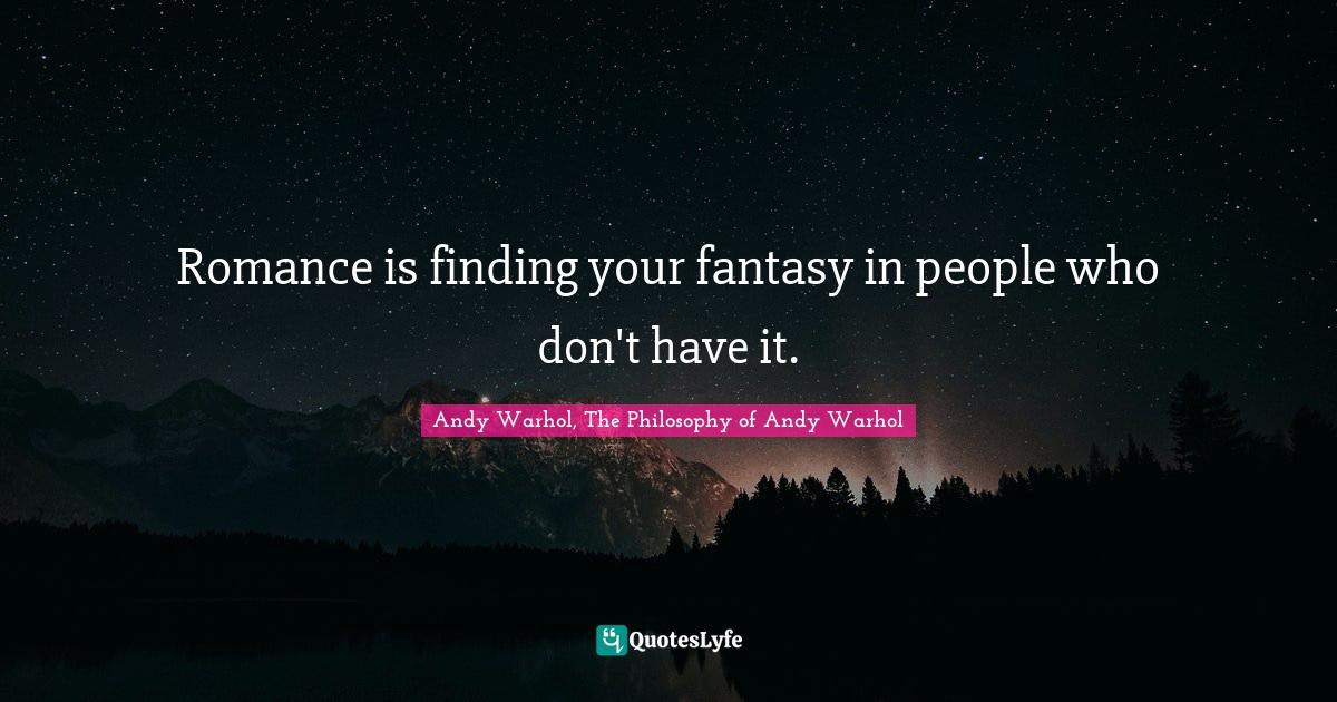 Andy Warhol, The Philosophy of Andy Warhol Quotes: Romance is finding your fantasy in people who don't have it.