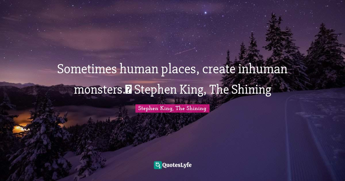 Stephen King, The Shining Quotes: Sometimes human places, create inhuman monsters.― Stephen King, The Shining