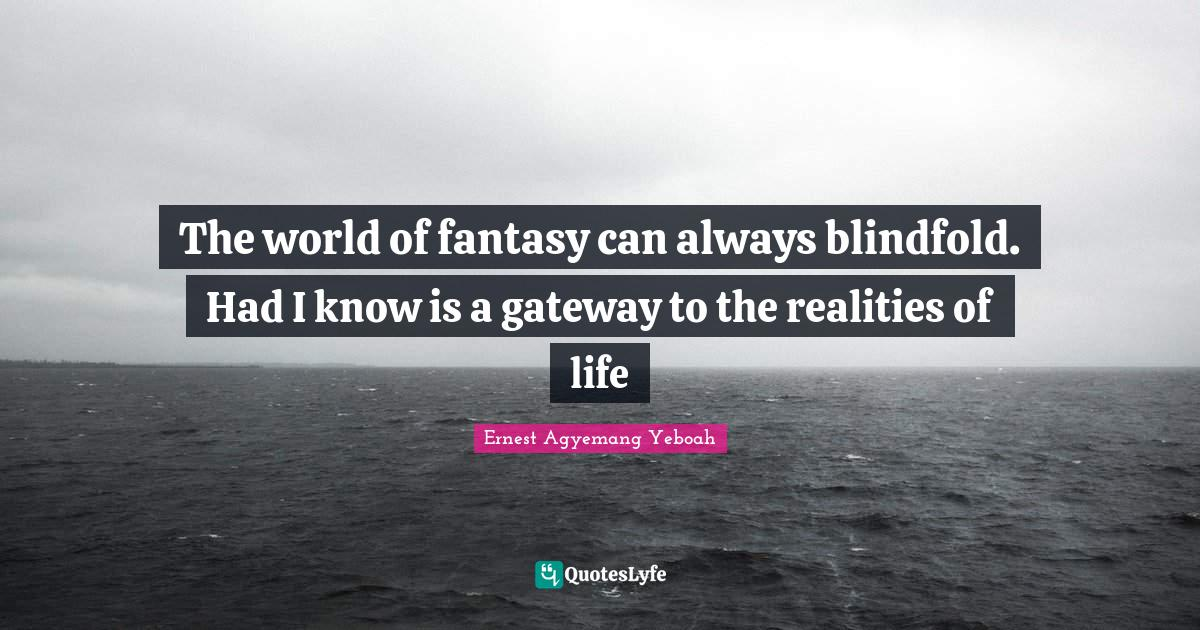 Ernest Agyemang Yeboah Quotes: The world of fantasy can always blindfold. Had I know is a gateway to the realities of life