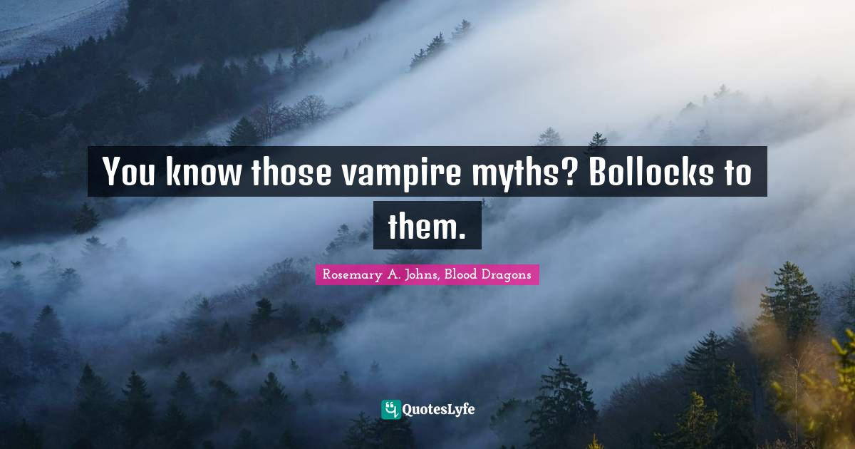 Rosemary A. Johns, Blood Dragons Quotes: You know those vampire myths? Bollocks to them.