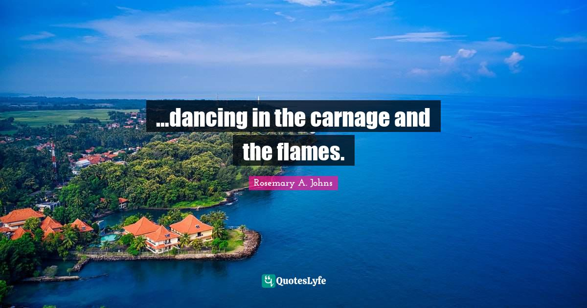 Rosemary A. Johns Quotes: …dancing in the carnage and the flames.
