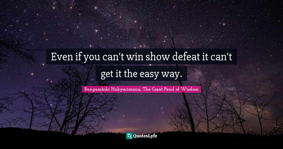 Bangambiki Habyarimana, The Great Pearl of Wisdom Quotes: Even if you can't win show defeat it can't get it the easy way.