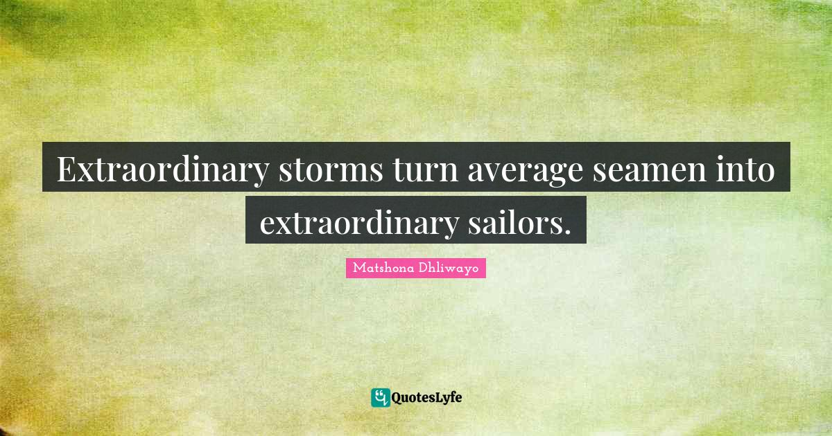 Matshona Dhliwayo Quotes: Extraordinary storms turn average seamen into extraordinary sailors.