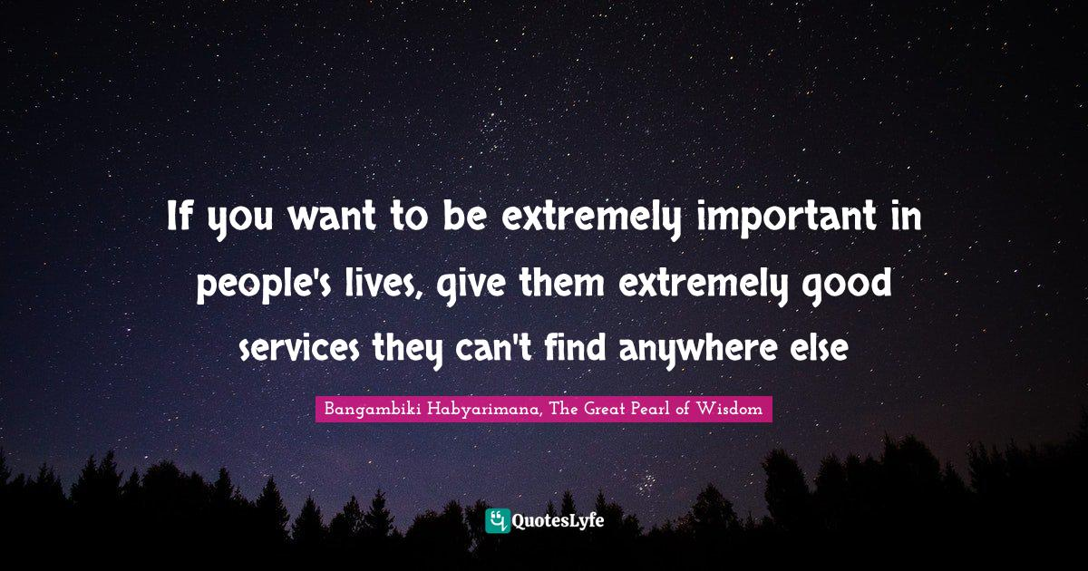Bangambiki Habyarimana, The Great Pearl of Wisdom Quotes: If you want to be extremely important in people's lives, give them extremely good services they can't find anywhere else