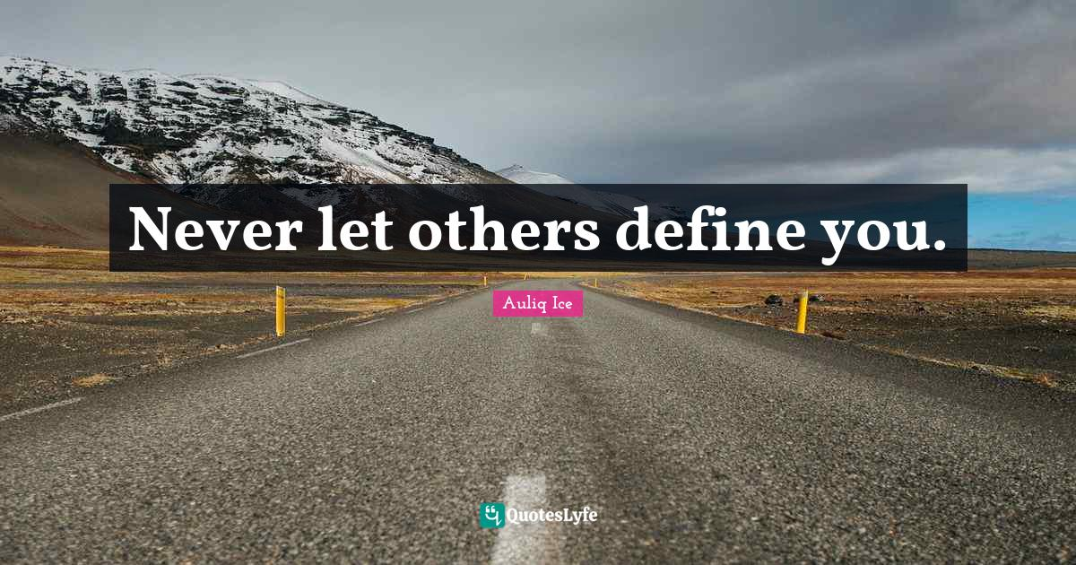Auliq Ice Quotes: Never let others define you.