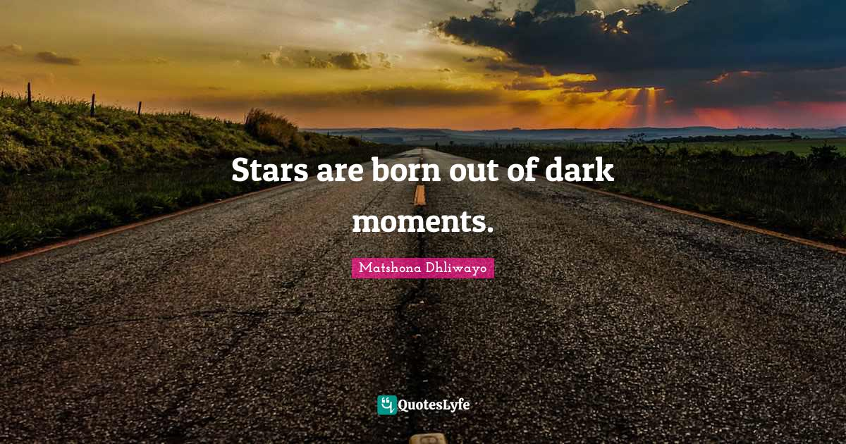 Matshona Dhliwayo Quotes: Stars are born out of dark moments.