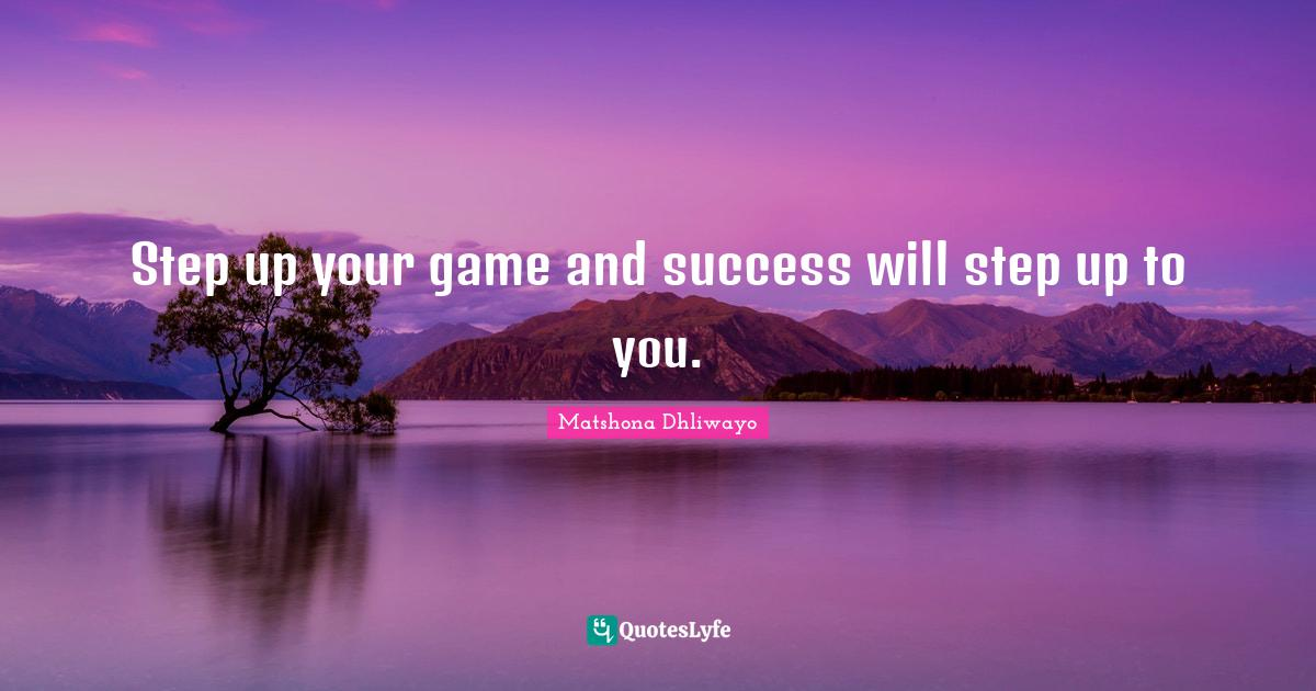 Matshona Dhliwayo Quotes: Step up your game and success will step up to you.