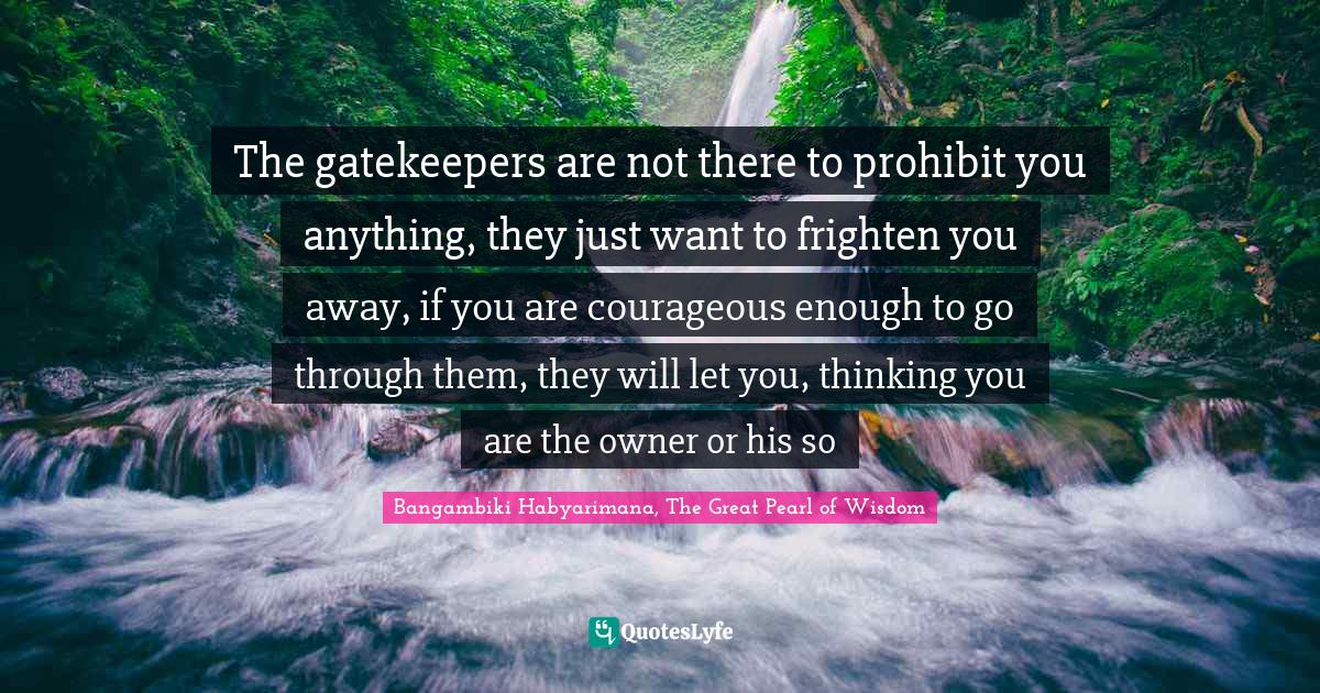 Bangambiki Habyarimana, The Great Pearl of Wisdom Quotes: The gatekeepers are not there to prohibit you anything, they just want to frighten you away, if you are courageous enough to go through them, they will let you, thinking you are the owner or his so
