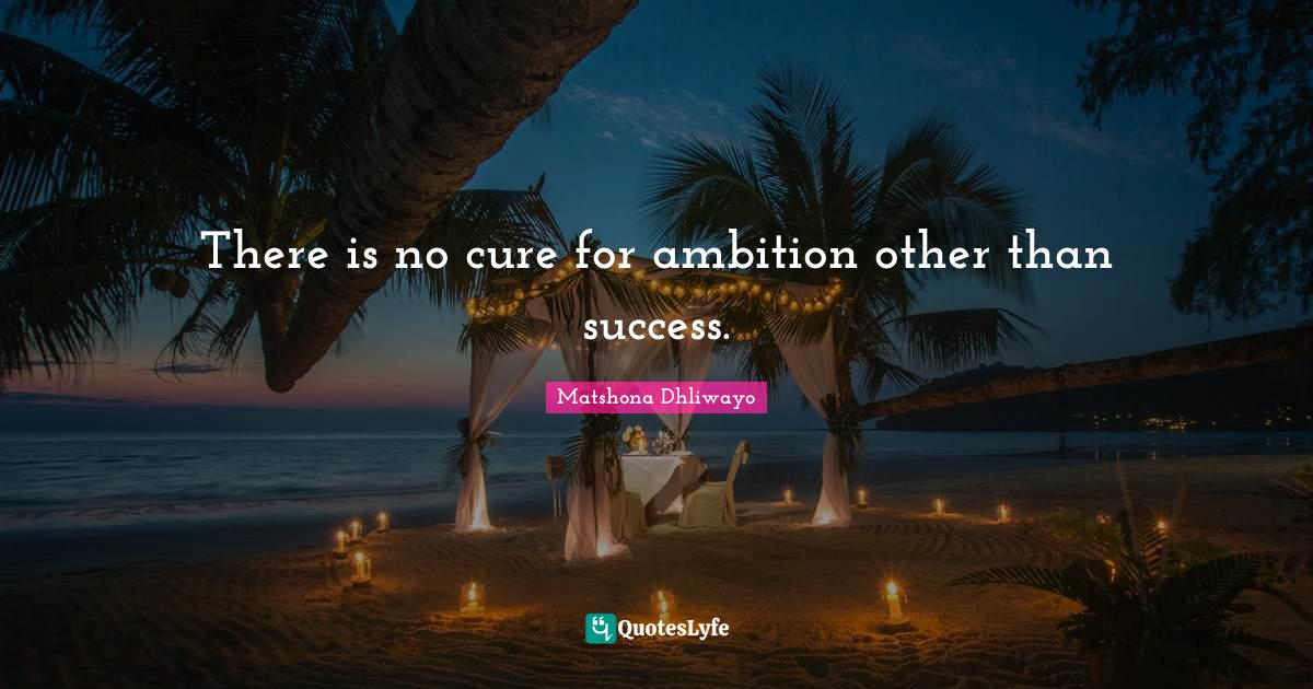 Matshona Dhliwayo Quotes: There is no cure for ambition other than success.