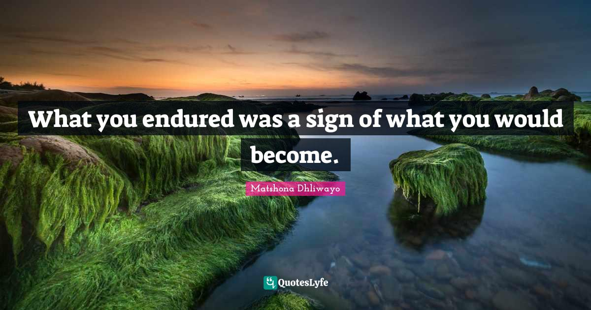 Matshona Dhliwayo Quotes: What you endured was a sign of what you would become.