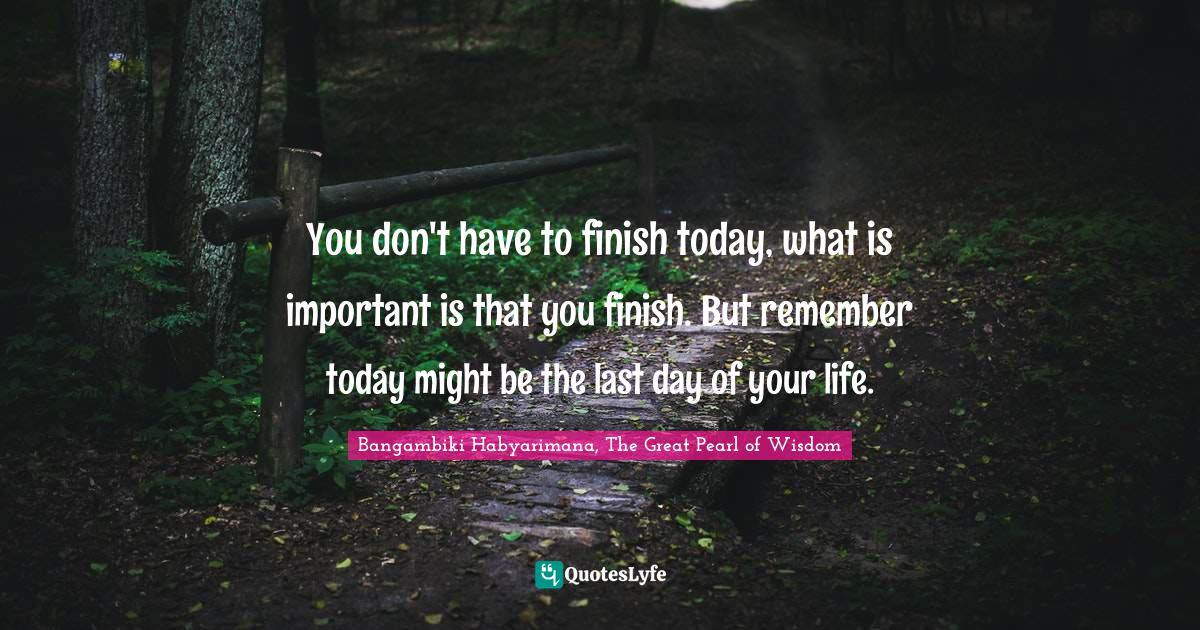 Bangambiki Habyarimana, The Great Pearl of Wisdom Quotes: You don't have to finish today, what is important is that you finish. But remember today might be the last day of your life.