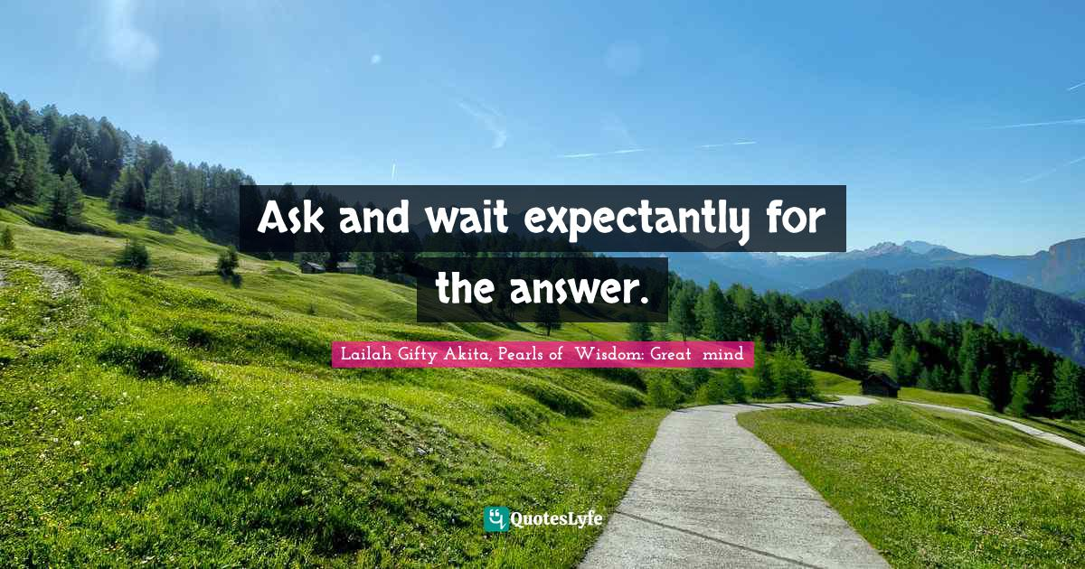 Lailah Gifty Akita, Pearls of  Wisdom: Great  mind Quotes: Ask and wait expectantly for the answer.