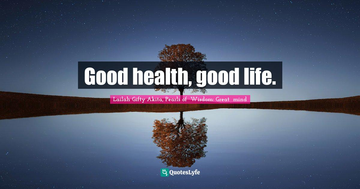 Lailah Gifty Akita, Pearls of  Wisdom: Great  mind Quotes: Good health, good life.