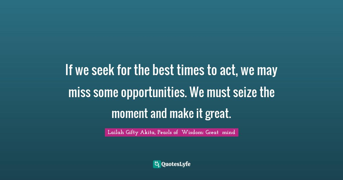 Lailah Gifty Akita, Pearls of  Wisdom: Great  mind Quotes: If we seek for the best times to act, we may miss some opportunities. We must seize the moment and make it great.