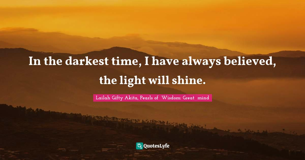Lailah Gifty Akita, Pearls of  Wisdom: Great  mind Quotes: In the darkest time, I have always believed, the light will shine.