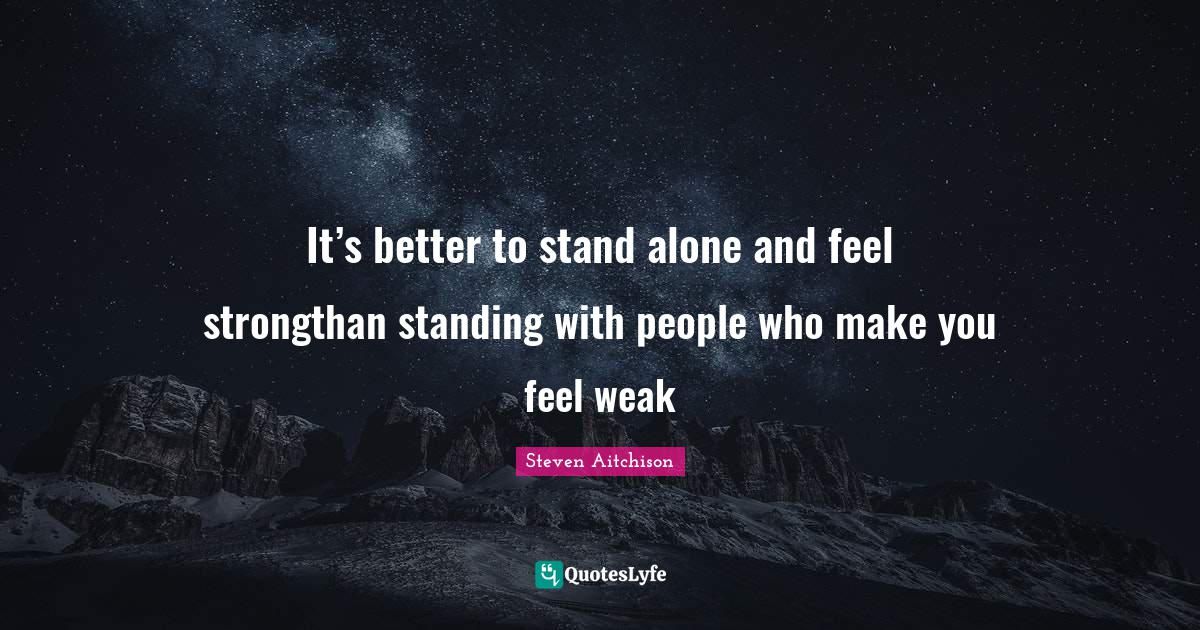 Steven Aitchison Quotes: It's better to stand alone and feel strongthan standing with people who make you feel weak