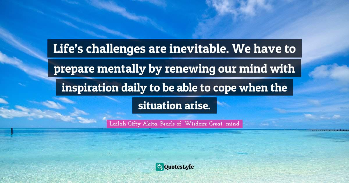 """Renew Mind Quotes: """"Life's challenges are inevitable. We have to prepare mentally by renewing our mind with inspiration daily to be able to cope when the situation arise."""""""