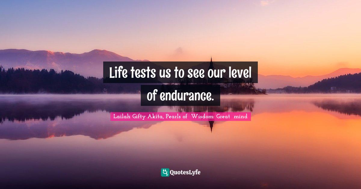 Lailah Gifty Akita, Pearls of  Wisdom: Great  mind Quotes: Life tests us to see our level of endurance.
