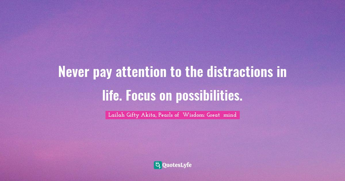 Lailah Gifty Akita, Pearls of  Wisdom: Great  mind Quotes: Never pay attention to the distractions in life. Focus on possibilities.