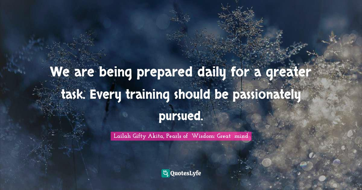 Lailah Gifty Akita, Pearls of  Wisdom: Great  mind Quotes: We are being prepared daily for a greater task. Every training should be passionately pursued.