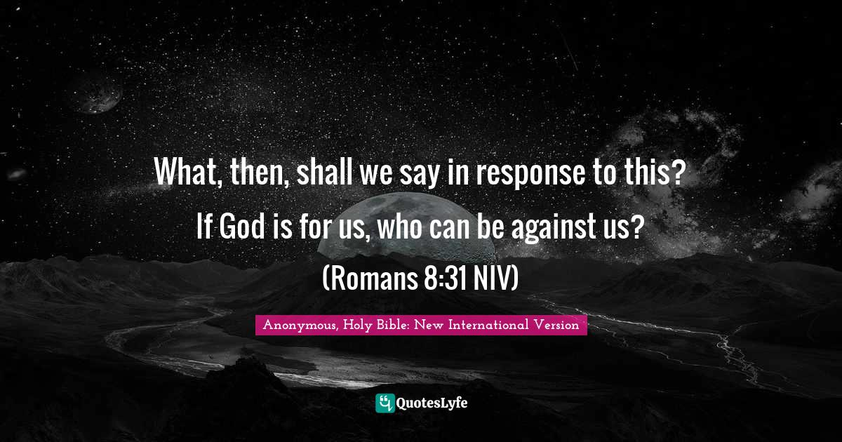 Anonymous, Holy Bible: New International Version Quotes: What, then, shall we say in response to this? If God is for us, who can be against us? (Romans 8:31 NIV)