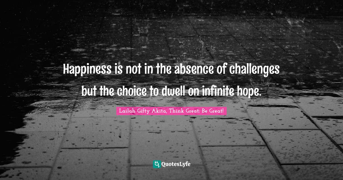 Lailah Gifty Akita, Think Great: Be Great! Quotes: Happiness is not in the absence of challenges but the choice to dwell on infinite hope.