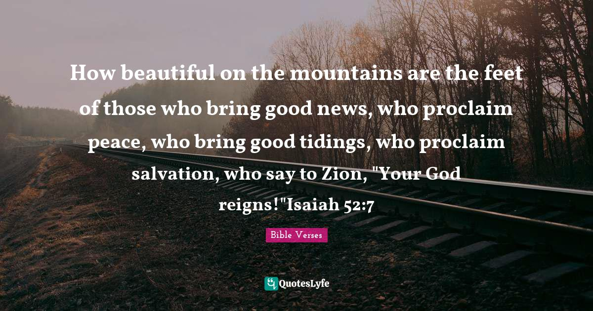 Bible Verses Quotes: How beautiful on the mountains are the feet of those who bring good news, who proclaim peace, who bring good tidings, who proclaim salvation, who say to Zion,