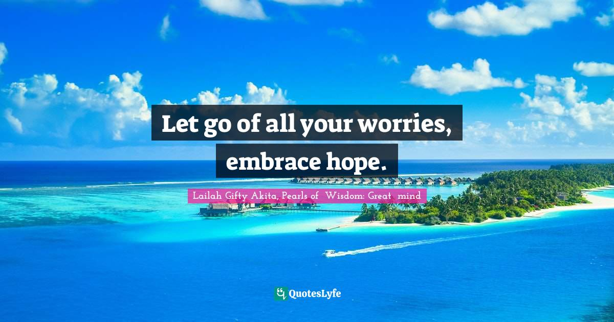 Lailah Gifty Akita, Pearls of  Wisdom: Great  mind Quotes: Let go of all your worries, embrace hope.