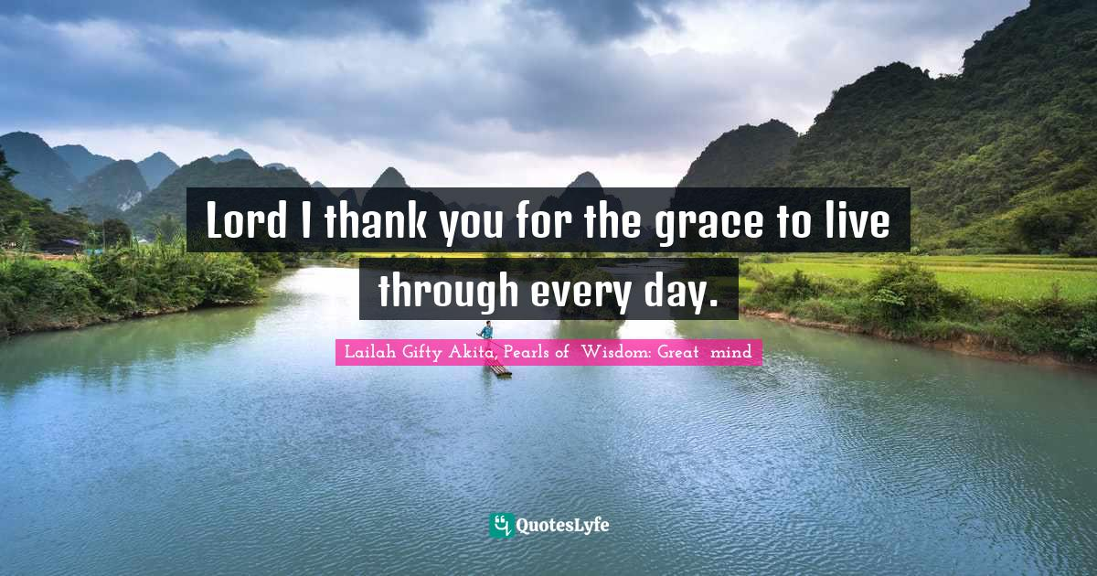 "Abundant Life Quotes: ""Lord I thank you for the grace to live through every day."""