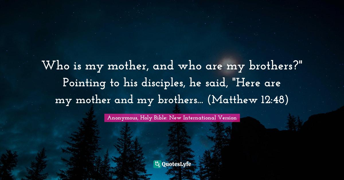 Anonymous, Holy Bible: New International Version Quotes: Who is my mother, and who are my brothers?