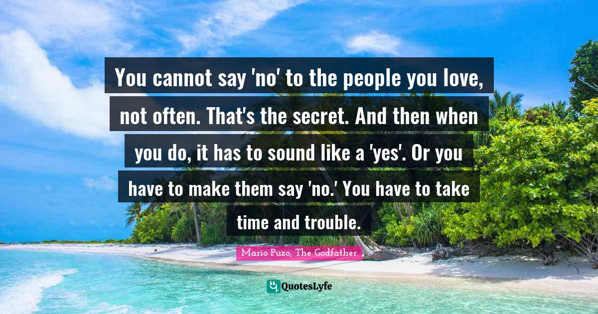 Mario Puzo, The Godfather Quotes: You cannot say 'no' to the people you love, not often. That's the secret. And then when you do, it has to sound like a 'yes'. Or you have to make them say 'no.' You have to take time and trouble.