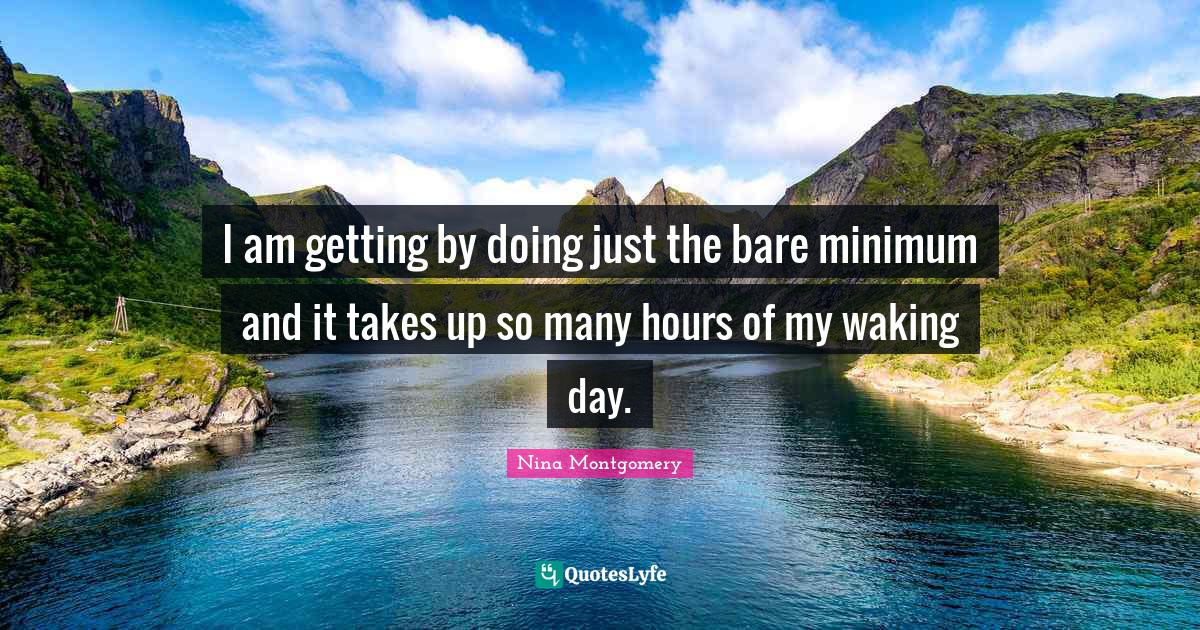 Nina Montgomery Quotes: I am getting by doing just the bare minimum and it takes up so many hours of my waking day.