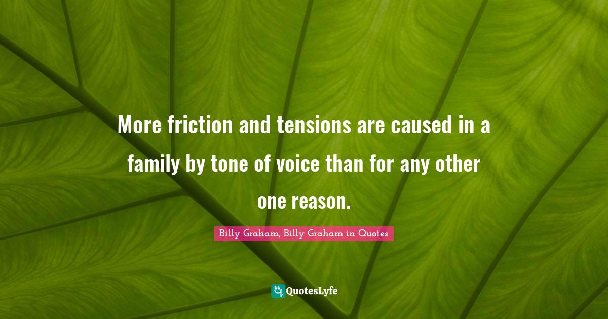 Billy Graham, Billy Graham in Quotes Quotes: More friction and tensions are caused in a family by tone of voice than for any other one reason.
