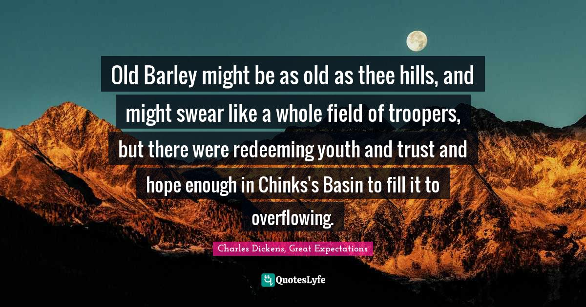 Charles Dickens, Great Expectations Quotes: Old Barley might be as old as thee hills, and might swear like a whole field of troopers, but there were redeeming youth and trust and hope enough in Chinks's Basin to fill it to overflowing.