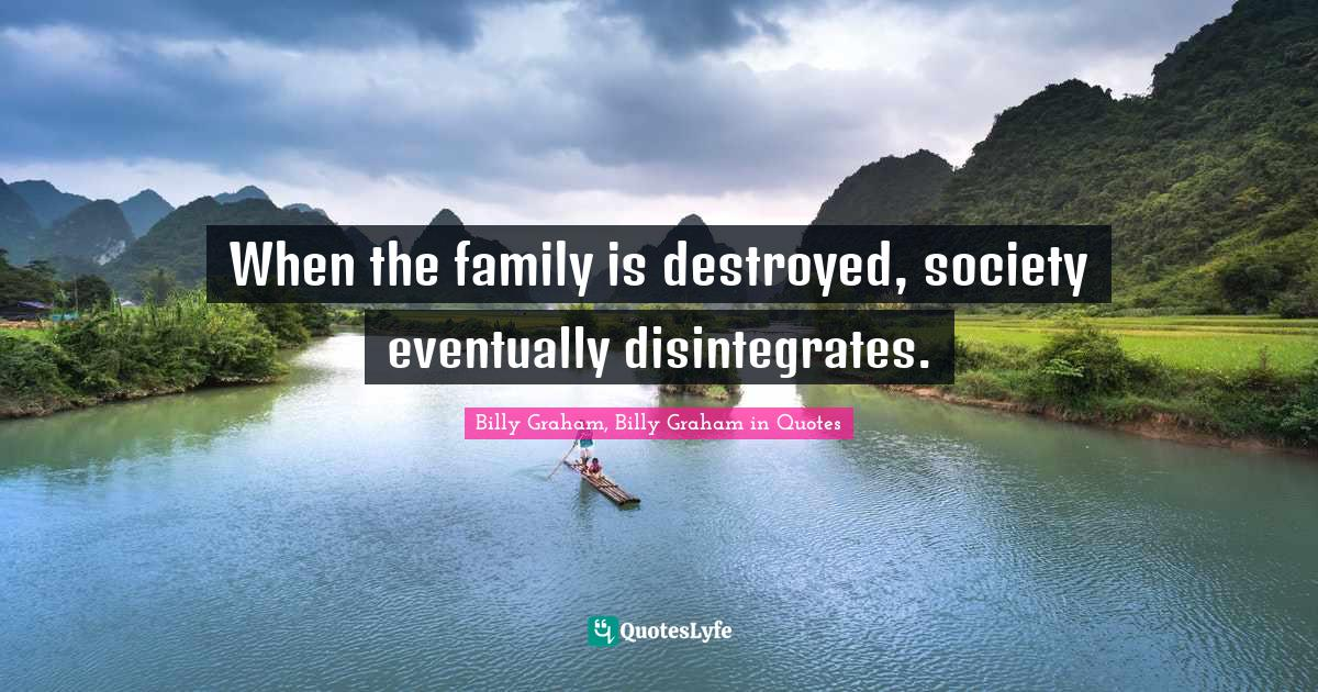 Billy Graham, Billy Graham in Quotes Quotes: When the family is destroyed, society eventually disintegrates.